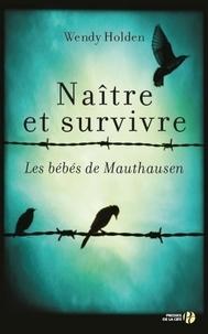 Wendy Holden - Naître et survivre - Les bébés de Mauthausen.