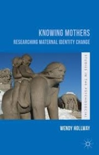 Wendy Hollway - Knowing Mothers - Researching Maternal Identity Change.