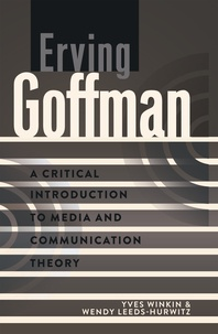 Wendy Leeds-hurwitz et Yves Winkin - Erving Goffman - A Critical Introduction to Media and Communication Theory.