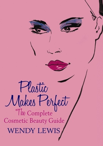 Plastic Makes Perfect. The Complete Cosmetic Beauty Guide