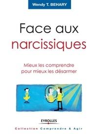 Wendy T. Behary - Face aux narcissiques - Mieux les comprendre pour mieux les désarmer.