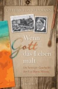 Wenn Gott das Leben malt - Die bewegte Geschichte der Eva-Maria Mönnig.