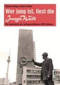 Wer jung ist, liest die Junge Welt - Die Geschichte der auflagenstärksten DDR-Zeitung.