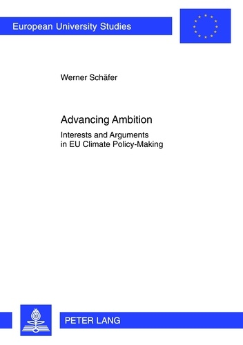 Werner Schäfer - Advancing Ambition - Interests and Arguments in EU Climate Policy-Making.