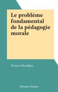 Werner Schoellgen - Le problème fondamental de la pédagogie morale.