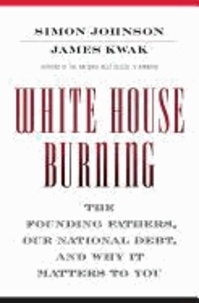 White House Burning - The Founding Fathers, Our National Debt, and Why It Matters to You.