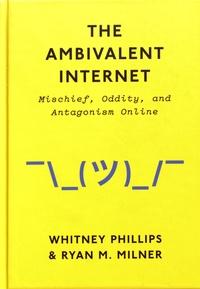 Whitney Phillips et Ryan M. Milner - The Ambivalent Internet - Mischief, Oddity, and Antagonism Online.