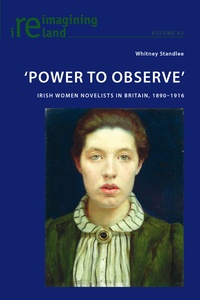 Whitney Standlee - 'Power to Observe' - Irish Women Novelists in Britain, 1890–1916.