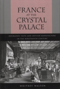Whitney Walton - France at the Crystal Palace - Bourgeois Taste and Artisan Manufacture in the Nineteenth Century.