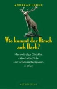 Wie kommt der Hirsch aufs Dach? - 60 erstaunliche Entdeckungen in Wien.