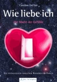 WIE LIEBE ICH - Die Macht der Gefühle: Ein psychologisch-sinnlicher Ratgeber für Frauen.