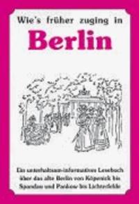 Wie's früher zuging in Berlin - Ein unterhaltsam-informatives Lesebuch über das alte Berlin von Köpenick bis Spandau und Pankow bis Lichterfelde.