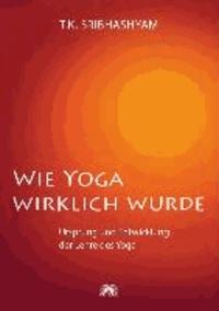 Wie Yoga wirklich wurde - Ursprung und Entwicklung der Lehre des Yoga - Ein Übungsprogramm nach dem Yogameister T. Krishnamacharya.