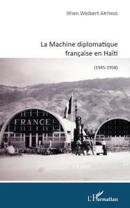Wien Weibert Arthus - La Machine diplomatique française en Haïti (1945-1958).