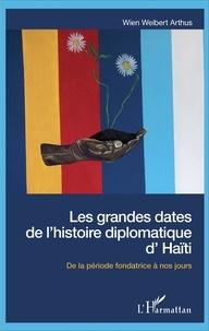 Wien Weibert Arthus - Les grandes dates de l'histoire diplomatique d'Haïti - De la période fondatrice à nos jours.