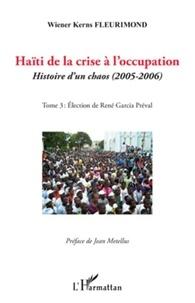 Wiener Kerns Fleurimond - Haïti de la crise à l'occupation - Histoire d'un chaos (2005-2006), tome 3 : Eléction de René Garcia Préval.