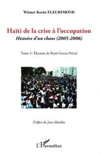 Haïti de la crise à l'occupation- Histoire d'un chaos (2005-2006), tome 3 : Eléction de René Garcia Préval - Wiener Kerns Fleurimond |