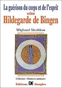 La guérison du corps et de l'esprit selon Hildegarde de Bingen - Wighard Strehlow |