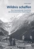 Wildnis schaffen - Eine transnationale Geschichte des Schweizerischen Nationalparks.