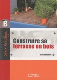 Wilfried Andres - Construire sa terrasse en bois.