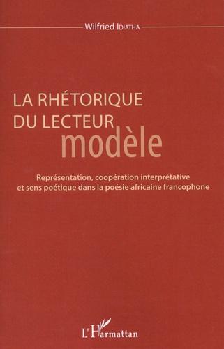 Wilfried Idiatha - La rhétorique du lecteur modèle - Représentation, coopération interprétative et sens poétique dans la poésie africaine francophone.