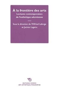 Wilfried Laforge et Jacinto Lageira - A la frontière des arts - Lectures contemporaines de l'esthétique adornienne.