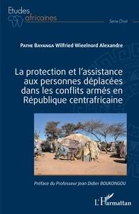Wilfried Wieelnord Alexandre Pathé Bayanga - La protection et l'assistance aux personnes déplacées dans les conflits armés en République centrafricaine.