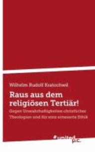 Wilhelm Rudolf Kratochwil - Raus aus dem religiösen Tertiär! - Gegen Unwahrhaftigkeiten christlicher Theologien und für eine erneuerte Ethik.