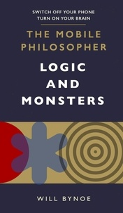 Will Bynoe - The Mobile Philosopher: Logic and Monsters - Switch off your phone, turn on your brain.