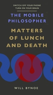 Will Bynoe - The Mobile Philosopher: Matters of Lunch and Death - Switch off your phone, turn on your brain.