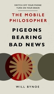 Will Bynoe - The Mobile Philosopher: Pigeons Bearing Bad News - Switch off your phone, turn on your brain.