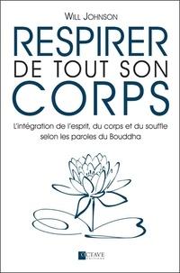 Will Johnson - Respirer de tout son corps - L'intégration de l'esprit, du corps et du souffle selon les paroles du Bouddha.