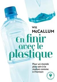 Will McCallum - En finir avec le plastique - Guide pratique pour un monde sans plastique, à la maison comme à l'horizon.
