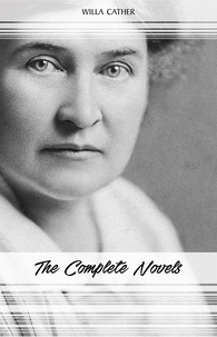 Willa Cather - Willa Cather: The Complete Novels (My Ántonia, Death Comes for the Archbishop, O Pioneers!, One of Ours...).