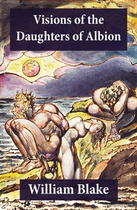 William Blake - Visions of the Daughters of Albion (Illuminated Manuscript with the Original Illustrations of William Blake).