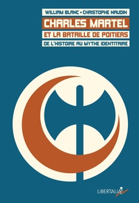 William Blanc et Christophe Naudin - Charles Martel et la bataille de Poitiers - De l'histoire au mythe identitaire.