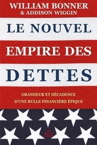 William Bonner et Addison Wiggin - Le nouvel empire des dettes - Grandeur et décadence d'une bulle financière épique.