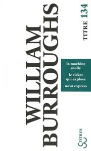 William Burroughs - La machine molle ; Le ticket qui explosa ; Nova express.