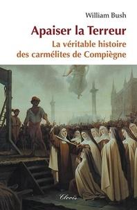 William Bush - Apaiser la terreur - La véritable histoire des carmélites de Compiègne.