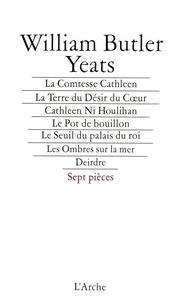 William Butler Yeats - La comtesse Cathleen ; La terre du désir du coeur ; Cathleen Ni Houlihan ; Le pot de bouillon ; Le seuil du palais du roi ; Les ombres sur la mer ; Deirdre.