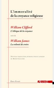 """William Clifford et William James - L'immoralité de la croyance religieuse - """"L'éthique de la croyance"""" de William Clifford suivi de """"La volonté de croire"""" de William James."""