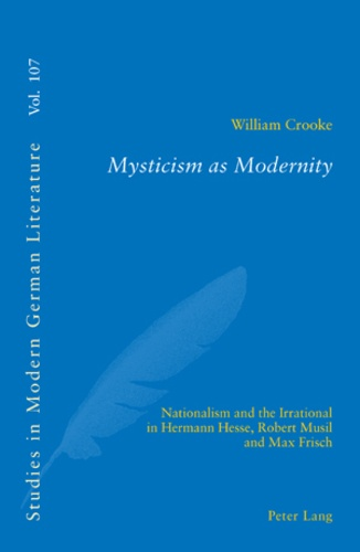 William Crooke - Mysticism as Modernity - Nationalism and the Irrational in Hermann Hesse, Robert Musil and Max Frisch.