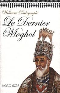 William Dalrymple - Le Dernier Moghol - La chute d'une dynastie, Delhi, 1857.