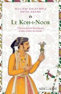 William Dalrymple et Anita Anand - Le Koh-i-Noor - L'histoire funeste du diamant le plus célèbre du monde.