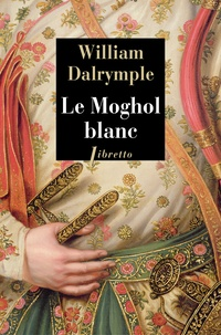 William Dalrymple - Le Moghol blanc - L'histoire vraie d'une passion tragique dans l'Inde du XVIIIe siècle.