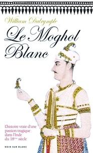 William Dalrymple - Le Moghol blanc.