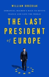 William Drozdiak - The Last President of Europe - Emmanuel Macron's Race to Revive France and Save the World.