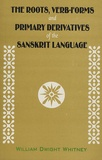William Dwight Whitney - The Roots, Verb-forms and Primary Derivatives of the Sanskrit Language.