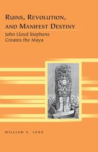 William e. Lenz - Ruins, Revolution, and Manifest Destiny - John Lloyd Stephens Creates the Maya.