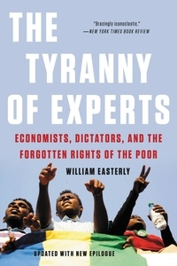 William Easterly - The Tyranny of Experts - Economists, Dictators, and the Forgotten Rights of the Poor.